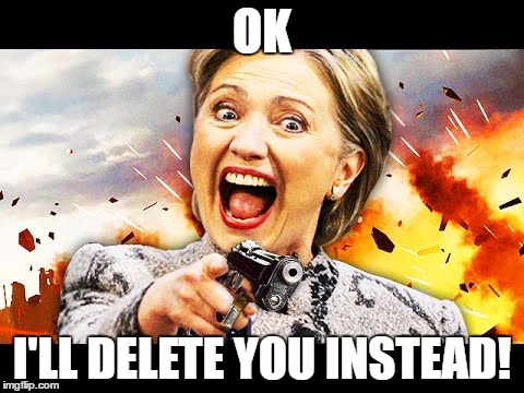 Hillary Kill It | OK I'LL DELETE YOU INSTEAD! | image tagged in hillary kill it | made w/ Imgflip meme maker