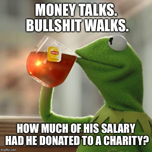 But Thats None Of My Business Meme | MONEY TALKS. BULLSHIT WALKS. HOW MUCH OF HIS SALARY HAD HE DONATED TO A CHARITY? | image tagged in memes,but thats none of my business,kermit the frog | made w/ Imgflip meme maker