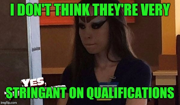 I DON'T THINK THEY'RE VERY STRINGANT ON QUALIFICATIONS | made w/ Imgflip meme maker