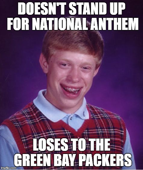 Bad Luck Brian Meme | DOESN'T STAND UP FOR NATIONAL ANTHEM LOSES TO THE GREEN BAY PACKERS | image tagged in memes,bad luck brian | made w/ Imgflip meme maker