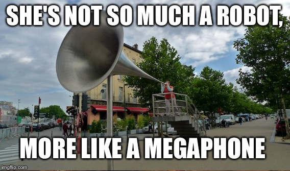 SHE'S NOT SO MUCH A ROBOT, MORE LIKE A MEGAPHONE | made w/ Imgflip meme maker