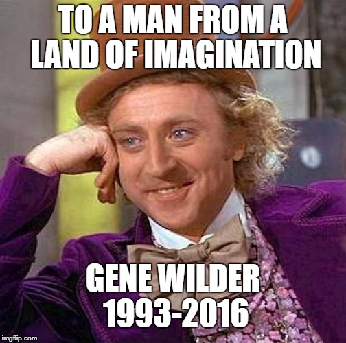 Rest in peace man. |  TO A MAN FROM A LAND OF IMAGINATION; GENE WILDER 1993-2016 | image tagged in memes,creepy condescending wonka,rip,gene wilder | made w/ Imgflip meme maker