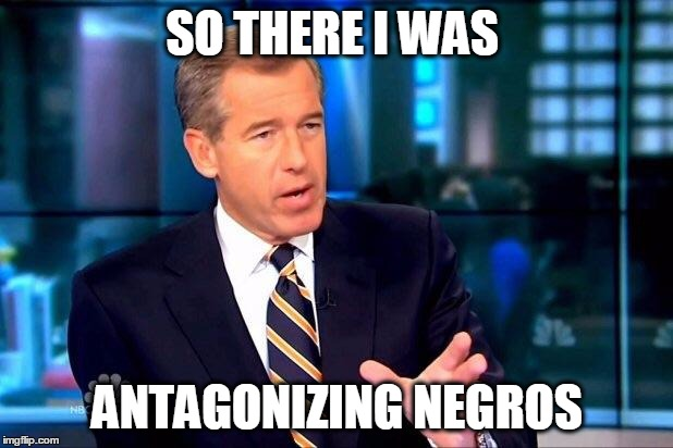 SO THERE I WAS ANTAGONIZING NEGROS | made w/ Imgflip meme maker