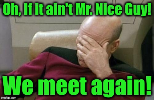 Captain Picard Facepalm Meme | Oh, If it ain't Mr. Nice Guy! We meet again! | image tagged in memes,captain picard facepalm | made w/ Imgflip meme maker