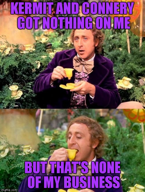 Wonka minds his business | KERMIT AND CONNERY GOT NOTHING ON ME BUT THAT'S NONE OF MY BUSINESS | image tagged in wonka minds his business | made w/ Imgflip meme maker