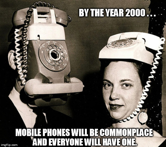 BY THE YEAR 2000 . . . MOBILE PHONES WILL BE COMMONPLACE AND EVERYONE WILL HAVE ONE. | image tagged in the future | made w/ Imgflip meme maker
