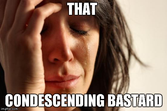 THAT CONDESCENDING BASTARD | image tagged in memes,first world problems | made w/ Imgflip meme maker
