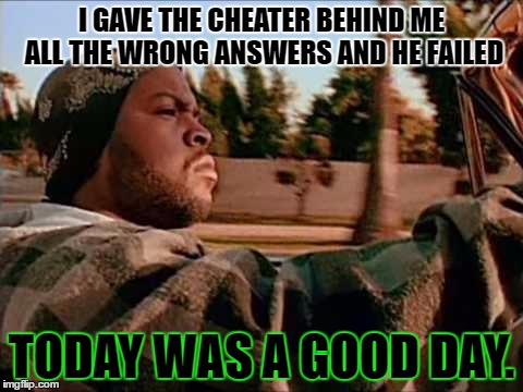 A story my dad told me one time, so I had to make a meme about it. |  I GAVE THE CHEATER BEHIND ME ALL THE WRONG ANSWERS AND HE FAILED; TODAY WAS A GOOD DAY. | image tagged in memes,today was a good day,template quest,funny,cheaters | made w/ Imgflip meme maker