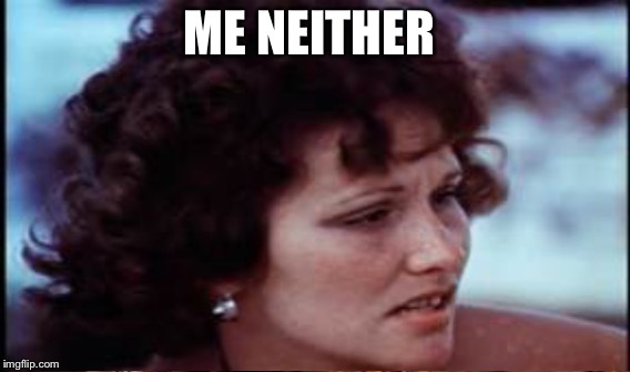 ME NEITHER | made w/ Imgflip meme maker