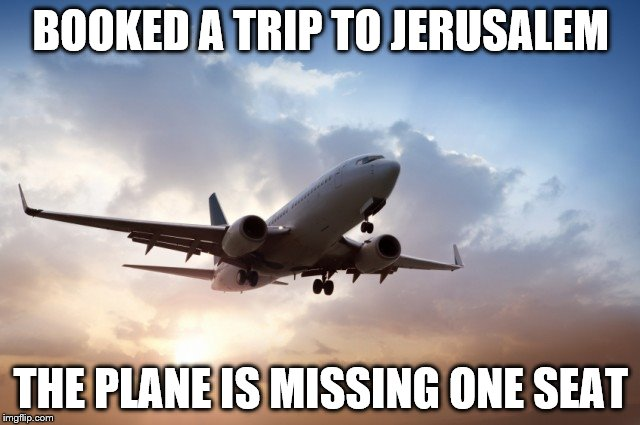 Air plane  |  BOOKED A TRIP TO JERUSALEM; THE PLANE IS MISSING ONE SEAT | image tagged in air plane,jerusalem,musical chairs,seat,memes | made w/ Imgflip meme maker