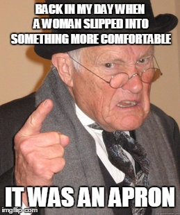 Back In My Day Meme | BACK IN MY DAY WHEN A WOMAN SLIPPED INTO SOMETHING MORE COMFORTABLE IT WAS AN APRON | image tagged in memes,back in my day | made w/ Imgflip meme maker