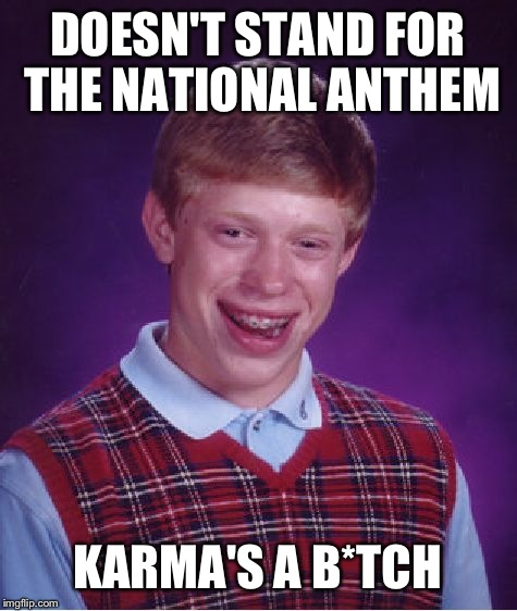 Bad Luck Brian Meme | DOESN'T STAND FOR THE NATIONAL ANTHEM KARMA'S A B*TCH | image tagged in memes,bad luck brian | made w/ Imgflip meme maker