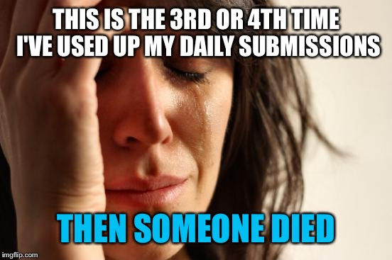 First World Problems Meme | THIS IS THE 3RD OR 4TH TIME I'VE USED UP MY DAILY SUBMISSIONS THEN SOMEONE DIED | image tagged in memes,first world problems | made w/ Imgflip meme maker