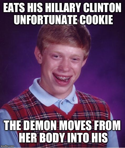 Bad Luck Brian Meme | EATS HIS HILLARY CLINTON UNFORTUNATE COOKIE THE DEMON MOVES FROM HER BODY INTO HIS | image tagged in memes,bad luck brian | made w/ Imgflip meme maker