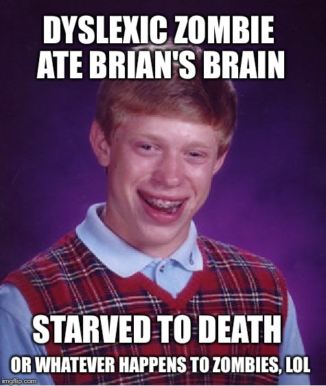 Bad Luck Brian Meme | DYSLEXIC ZOMBIE ATE BRIAN'S BRAIN STARVED TO DEATH OR WHATEVER HAPPENS TO ZOMBIES, LOL | image tagged in memes,bad luck brian | made w/ Imgflip meme maker