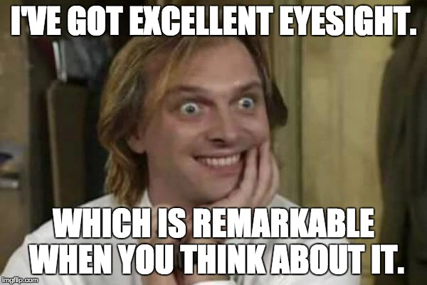 Richard Richard's Excellent Eyesight |  I'VE GOT EXCELLENT EYESIGHT. WHICH IS REMARKABLE WHEN YOU THINK ABOUT IT. | image tagged in bottom | made w/ Imgflip meme maker