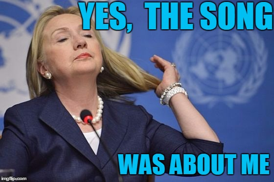 Hillary | YES,  THE SONG WAS ABOUT ME | image tagged in hillary | made w/ Imgflip meme maker