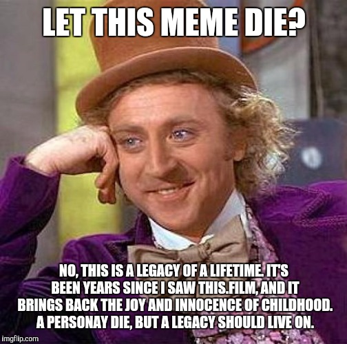 Creepy Condescending Wonka Meme | LET THIS MEME DIE? NO, THIS IS A LEGACY OF A LIFETIME. IT'S BEEN YEARS SINCE I SAW THIS.FILM, AND IT BRINGS BACK THE JOY AND INNOCENCE OF CH | image tagged in memes,creepy condescending wonka | made w/ Imgflip meme maker
