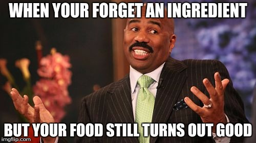 Steve Harvey Meme | WHEN YOUR FORGET AN INGREDIENT BUT YOUR FOOD STILL TURNS OUT GOOD | image tagged in memes,steve harvey | made w/ Imgflip meme maker