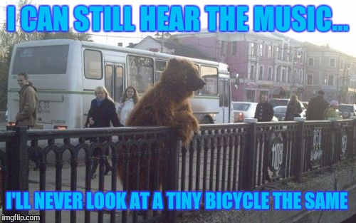 Circus Bear | I CAN STILL HEAR THE MUSIC... I'LL NEVER LOOK AT A TINY BICYCLE THE SAME | image tagged in memes,city bear | made w/ Imgflip meme maker