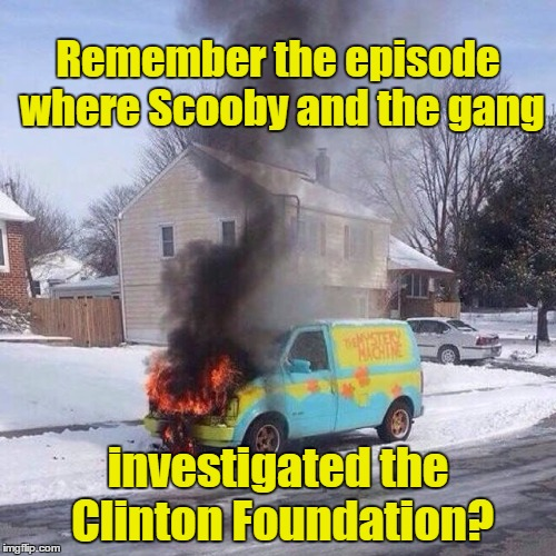 mysterymachinefire | Remember the episode where Scooby and the gang investigated the Clinton Foundation? | image tagged in mysterymachinefire | made w/ Imgflip meme maker