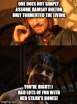 One does not simply |  ONE DOES NOT SIMPLY ASSUME RAMSAY BOLTON ONLY TORMENTED THE LIVING; YOU'RE RIGHT! I HAD LOTS OF FUN WITH NED STARK'S BONES! | image tagged in one does not simply,ramsay bolton,ned stark,dark humor | made w/ Imgflip meme maker