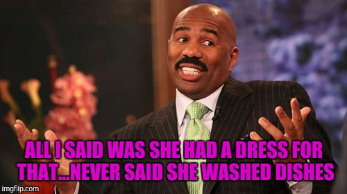 Steve Harvey Meme | ALL I SAID WAS SHE HAD A DRESS FOR THAT...NEVER SAID SHE WASHED DISHES | image tagged in memes,steve harvey | made w/ Imgflip meme maker