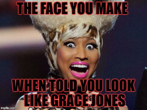 Happy Minaj | THE FACE YOU MAKE WHEN TOLD YOU LOOK LIKE GRACE JONES | image tagged in memes,happy minaj | made w/ Imgflip meme maker