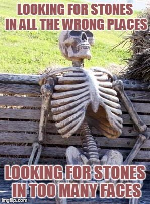Waiting Skeleton Meme | LOOKING FOR STONES IN ALL THE WRONG PLACES LOOKING FOR STONES IN TOO MANY FACES | image tagged in memes,waiting skeleton | made w/ Imgflip meme maker