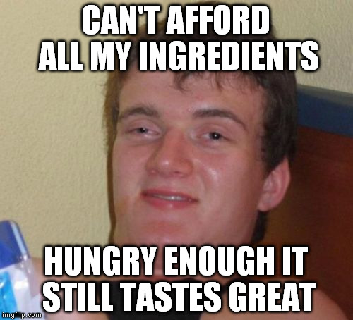 10 Guy Meme | CAN'T AFFORD ALL MY INGREDIENTS HUNGRY ENOUGH IT STILL TASTES GREAT | image tagged in memes,10 guy | made w/ Imgflip meme maker