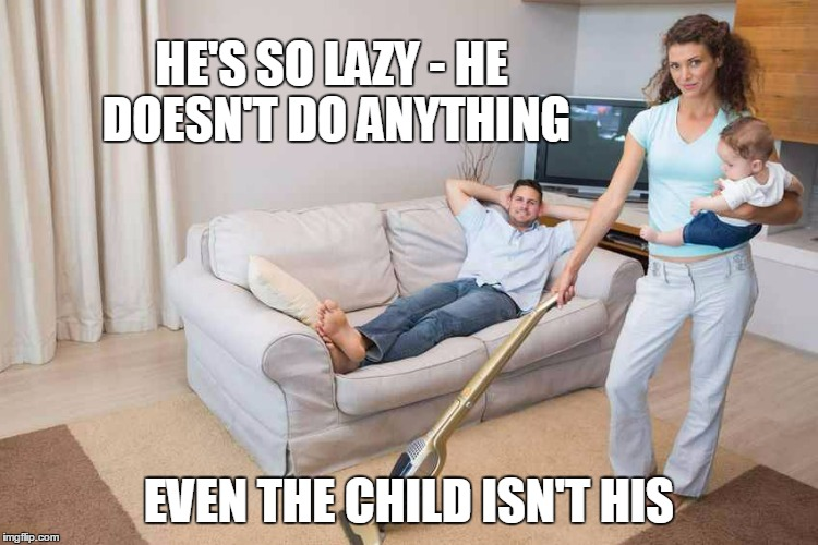 HE'S SO LAZY - HE DOESN'T DO ANYTHING EVEN THE CHILD ISN'T HIS | made w/ Imgflip meme maker
