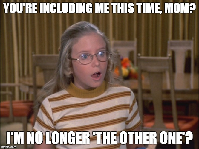 YOU'RE INCLUDING ME THIS TIME, MOM? I'M NO LONGER 'THE OTHER ONE'? | made w/ Imgflip meme maker