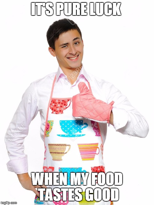 IT'S PURE LUCK WHEN MY FOOD TASTES GOOD | made w/ Imgflip meme maker