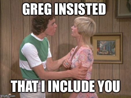 GREG INSISTED THAT I INCLUDE YOU | made w/ Imgflip meme maker
