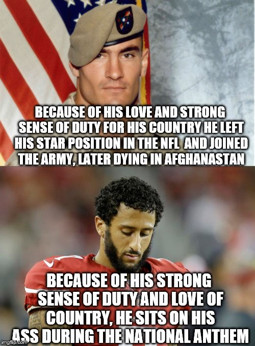 The photos say it all, Pat Tillman - strong proud, Colin Kaepernick head hung low.  |  BECAUSE OF HIS LOVE AND STRONG SENSE OF DUTY FOR HIS COUNTRY HE LEFT HIS STAR POSITION IN THE NFL  AND JOINED THE ARMY, LATER DYING IN AFGHANASTAN; BECAUSE OF HIS STRONG SENSE OF DUTY AND LOVE OF COUNTRY, HE SITS ON HIS ASS DURING THE NATIONAL ANTHEM | image tagged in memes,pat tillman,colin kaepernick,go live somewhere else | made w/ Imgflip meme maker