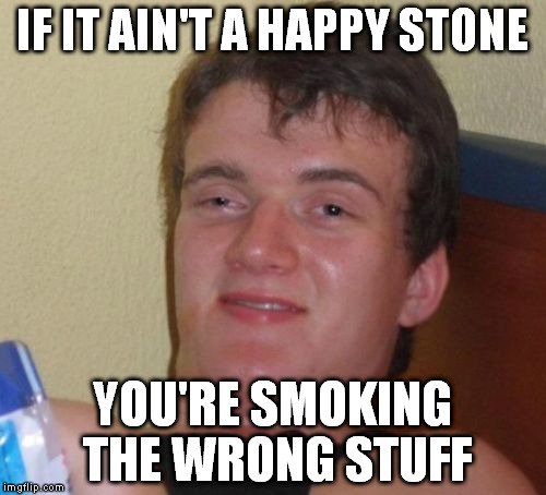 10 Guy Meme | IF IT AIN'T A HAPPY STONE YOU'RE SMOKING THE WRONG STUFF | image tagged in memes,10 guy | made w/ Imgflip meme maker