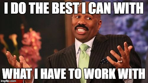 Steve Harvey Meme | I DO THE BEST I CAN WITH WHAT I HAVE TO WORK WITH | image tagged in memes,steve harvey | made w/ Imgflip meme maker