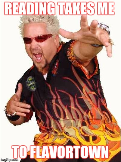 Guy Fieri |  READING TAKES ME; TO FLAVORTOWN | image tagged in guy fieri | made w/ Imgflip meme maker