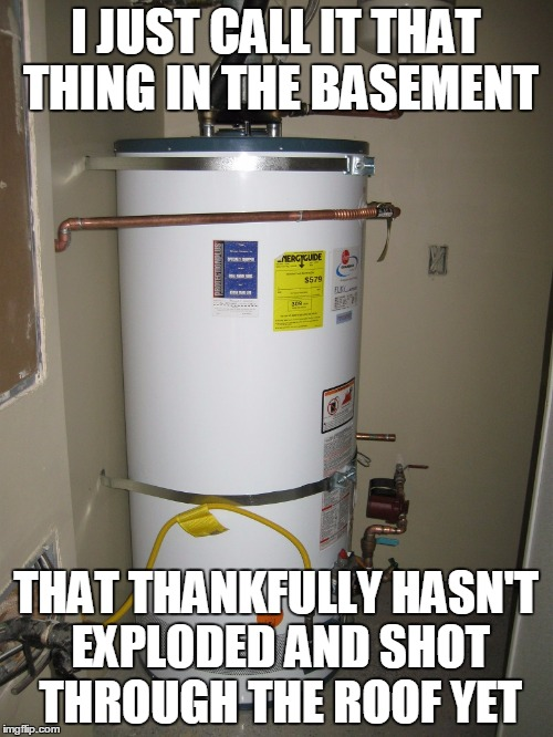 I JUST CALL IT THAT THING IN THE BASEMENT THAT THANKFULLY HASN'T EXPLODED AND SHOT THROUGH THE ROOF YET | made w/ Imgflip meme maker