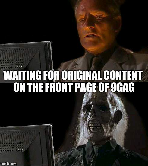 9gag isn't very original | WAITING FOR ORIGINAL CONTENT ON THE FRONT PAGE OF 9GAG | image tagged in memes,ill just wait here,9gag,unoriginal | made w/ Imgflip meme maker