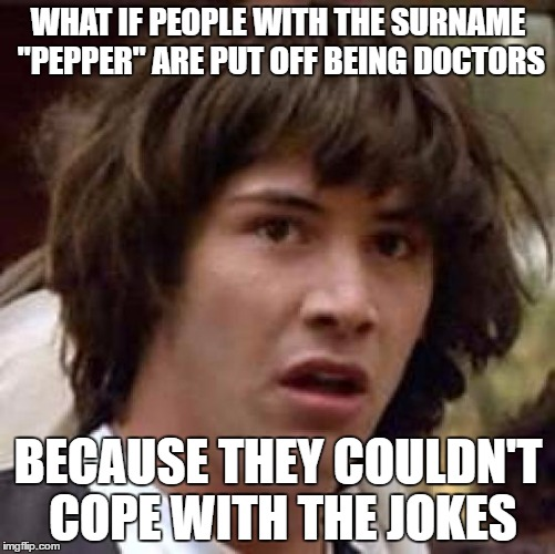 "Or the police. Or the army. | WHAT IF PEOPLE WITH THE SURNAME ""PEPPER"" ARE PUT OFF BEING DOCTORS BECAUSE THEY COULDN'T COPE WITH THE JOKES 