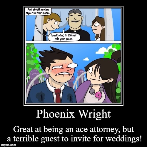 Phoenix Wright | Phoenix Wright | Great at being an ace attorney, but a terrible guest to invite for weddings! | image tagged in funny,demotivationals,phoenix wright,ace attorney,weddings,objection | made w/ Imgflip demotivational maker