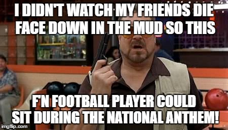 F'n Kaepernick |  I DIDN'T WATCH MY FRIENDS DIE FACE DOWN IN THE MUD SO THIS; F'N FOOTBALL PLAYER COULD SIT DURING THE NATIONAL ANTHEM! | image tagged in kaepernick,walter sobchak,funny,national anthem,49ers | made w/ Imgflip meme maker