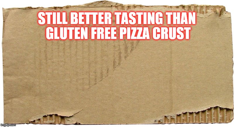 Gluten Free Pizza Crust | STILL BETTER TASTING THAN GLUTEN FREE PIZZA CRUST | image tagged in gluten free,pizza crust,better tasting | made w/ Imgflip meme maker