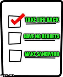 TAKE LIFE BACK MAKE SANDWICH HAVE NO REGRETS | made w/ Imgflip meme maker