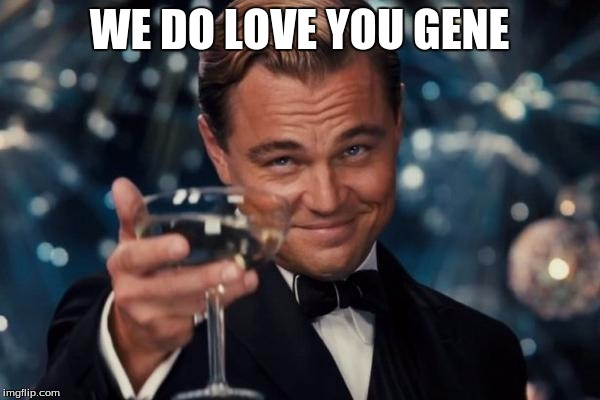Leonardo Dicaprio Cheers Meme | WE DO LOVE YOU GENE | image tagged in memes,leonardo dicaprio cheers | made w/ Imgflip meme maker