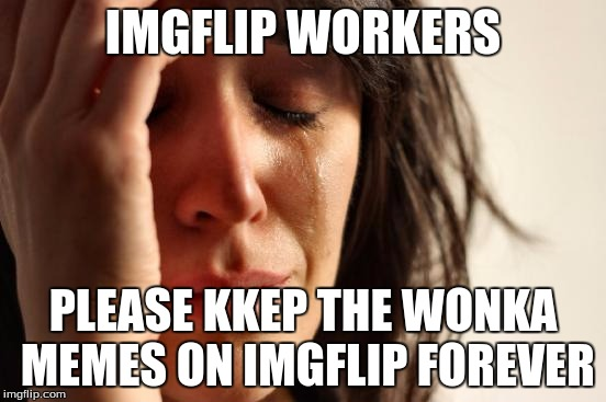 First World Problems Meme | IMGFLIP WORKERS PLEASE KKEP THE WONKA MEMES ON IMGFLIP FOREVER | image tagged in memes,first world problems | made w/ Imgflip meme maker