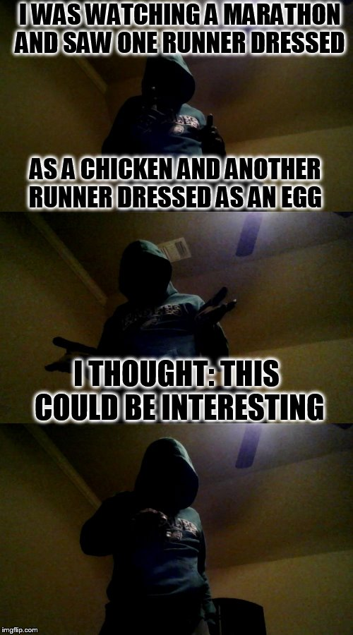 Bad Pun XenusianSoldier ( An XenusianSoldier template) | AS A CHICKEN AND ANOTHER RUNNER DRESSED AS AN EGG I THOUGHT: THIS COULD BE INTERESTING I WAS WATCHING A MARATHON AND SAW ONE RUNNER DRESSED | image tagged in bad pun xenusiansoldier,funny meme,chicken or the egg,laughs,race,jokes | made w/ Imgflip meme maker