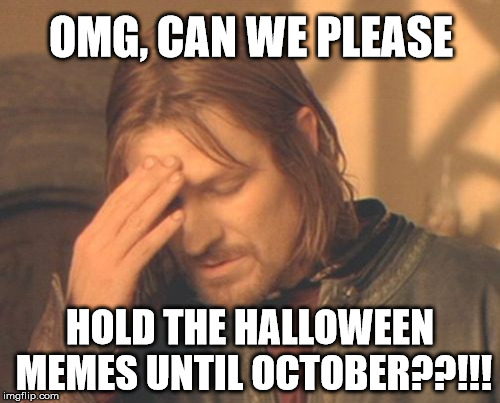 Everybody just calm down, it's still summer! | OMG, CAN WE PLEASE HOLD THE HALLOWEEN MEMES UNTIL OCTOBER??!!! | image tagged in memes,frustrated boromir,halloween,halloween is coming | made w/ Imgflip meme maker