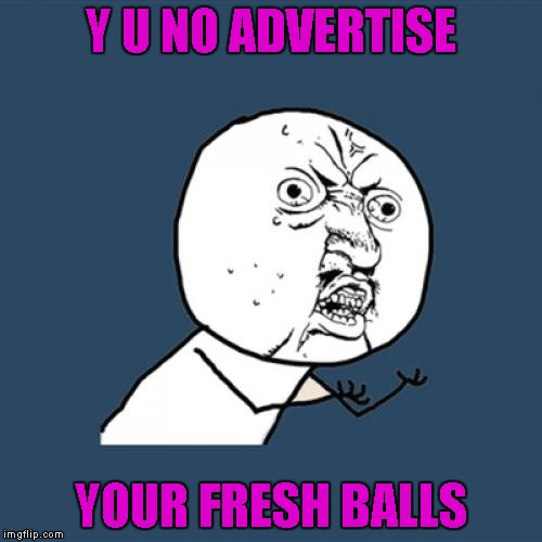 Y U No Meme | Y U NO ADVERTISE YOUR FRESH BALLS | image tagged in memes,y u no | made w/ Imgflip meme maker